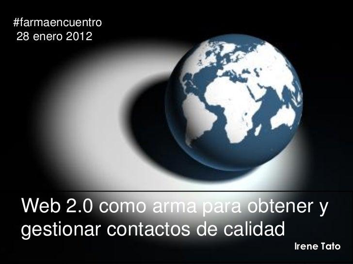 #farmaencuentro28 enero 2012 Web 2.0 como arma para obtener y gestionar contactos de calidad                             I...
