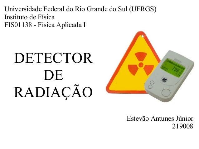 DETECTOR DE RADIAÇÃO Estevão Antunes Júnior 219008 Universidade Federal do Rio Grande do Sul (UFRGS) Instituto de Física F...