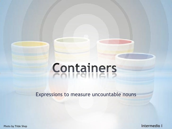 Expressionstomeasureuncountablenouns<br />Containers<br />Photoby Tilde ShopIntermedio I<br />