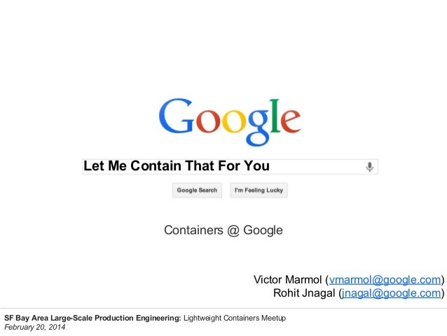 Let Me Contain That For You  Containers @ Google  Victor Marmol (vmarmol@google.com) Rohit Jnagal (jnagal@google.com) SF B...