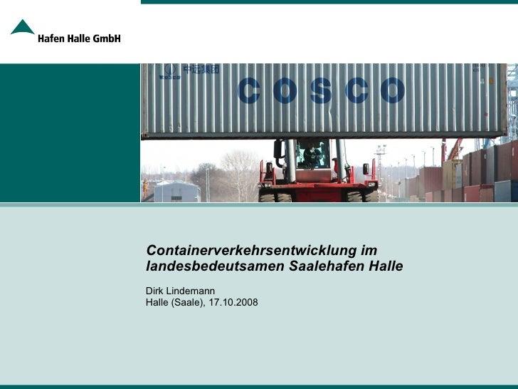 Containerverkehrsentwicklung im landesbedeutsamen Saalehafen Halle Dirk Lindemann Halle (Saale), 17.10.2008