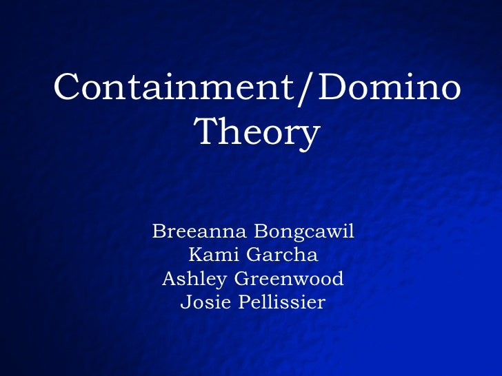 Containment/Domino Theory Breeanna Bongcawil Kami Garcha Ashley Greenwood Josie Pellissier