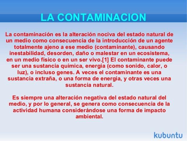 LA CONTAMINACIONLa contaminación es la alteración nociva del estado natural deun medio como consecuencia de la introducció...