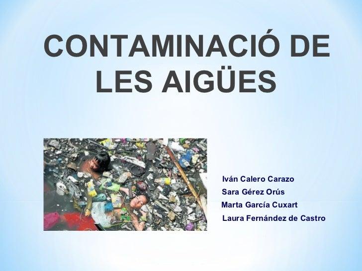 CONTAMINACIÓ DE  LES AIGÜES         Iván Calero Carazo         Sara Gérez Orús         Marta García Cuxart         Laura F...