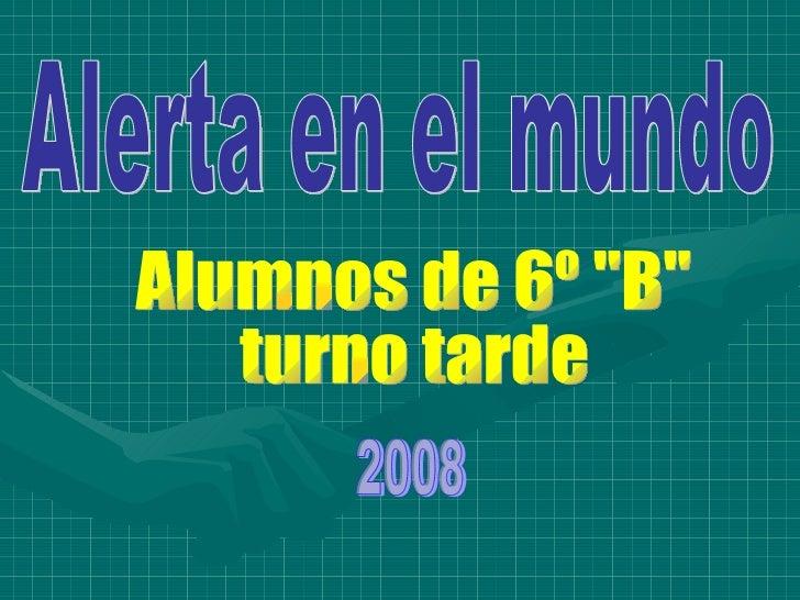 """Alerta en el mundo Alumnos de 6º """"B"""" turno tarde 2008"""