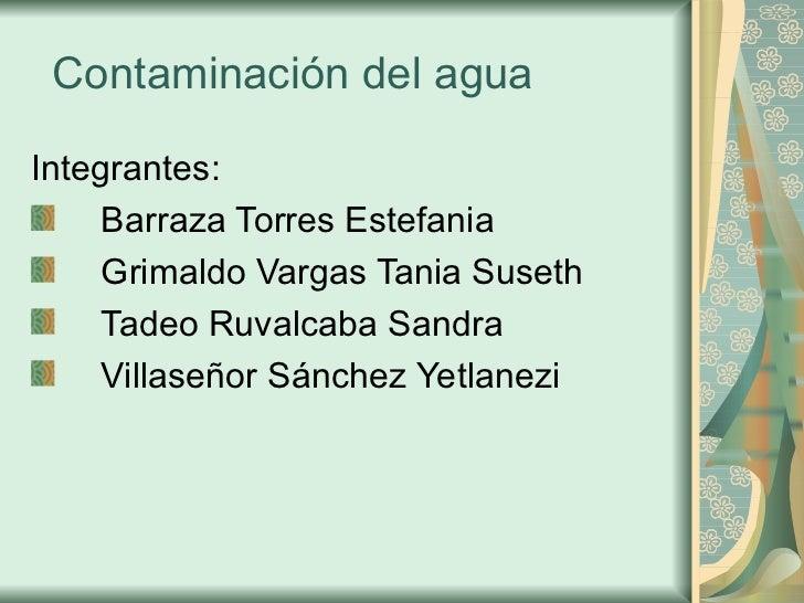 Contaminación del agua  <ul><li>Integrantes: </li></ul><ul><li>Barraza Torres Estefania </li></ul><ul><li>Grimaldo Vargas ...