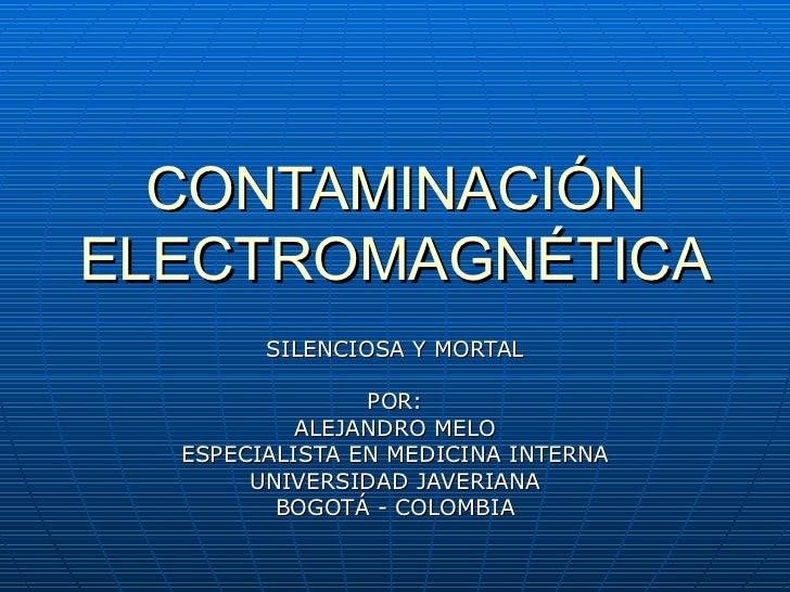 CONTAMINACIÓN ELECTROMAGNÉTICA SILENCIOSA Y MORTAL POR: ALEJANDRO MELO ESPECIALISTA EN MEDICINA INTERNA UNIVERSIDAD JAVERI...