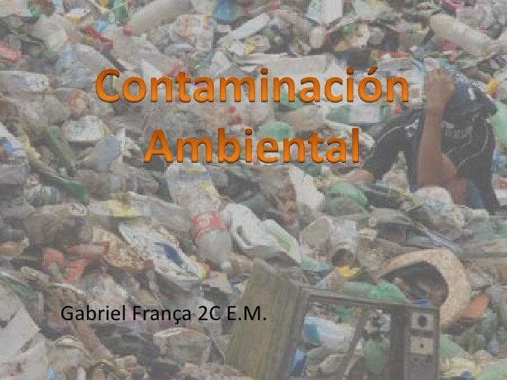 ContaminaciónAmbiental<br />Gabriel França 2C E.M.<br />