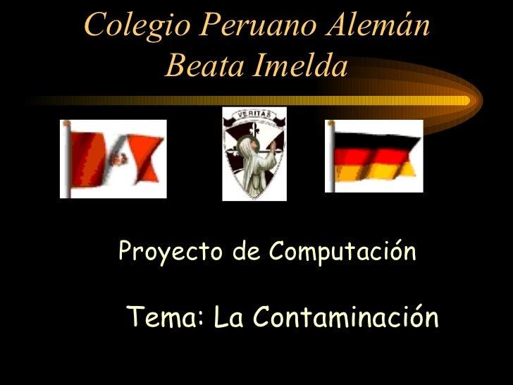Colegio Peruano Alemán Beata Imelda Proyecto de Computación  Tema: La Contaminación