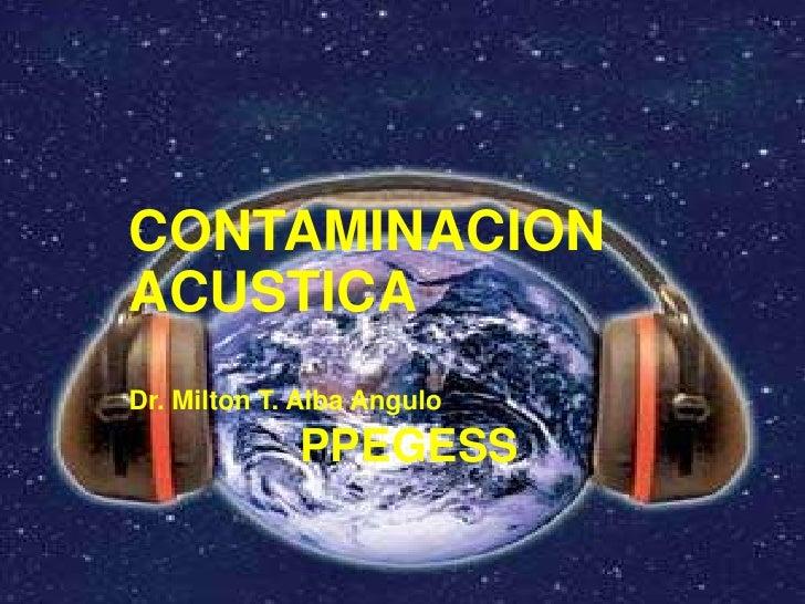 CONTAMINACION ACUSTICA<br />Dr. Milton T. Alba Angulo<br />PPEGESS<br />