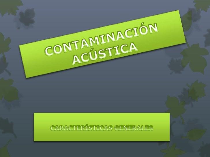  La contaminación acústica es el exceso de sonido que altera las  condiciones normales del medio ambiente en una determin...