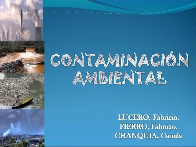 Puede definirse como la presencia en el ambiente de Sustancias nocivas en: AIRE. AGUA. SUELOS. Provocados por La acción de...