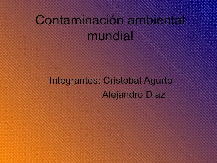 Contaminación ambiental mundial Integrantes: Cristobal Agurto Alejandro Diaz