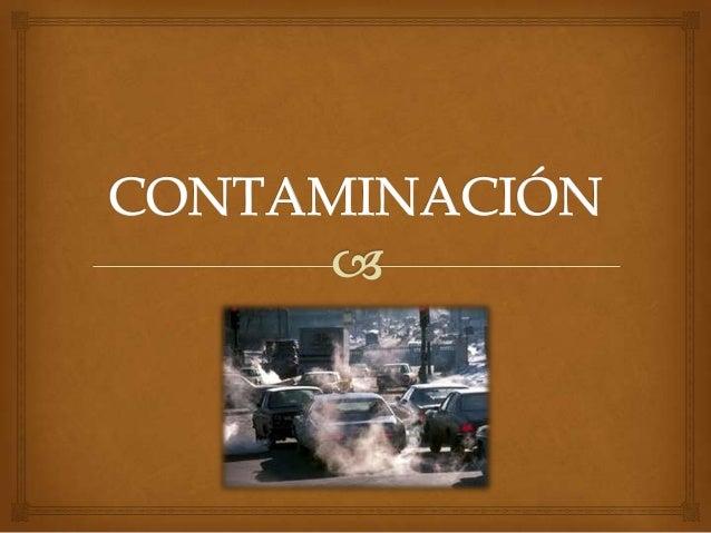 DEFINICIÓN                 Es la acción de un agente que mancha, ensucia o  intoxica cualquier ambiente haciéndolo perju...