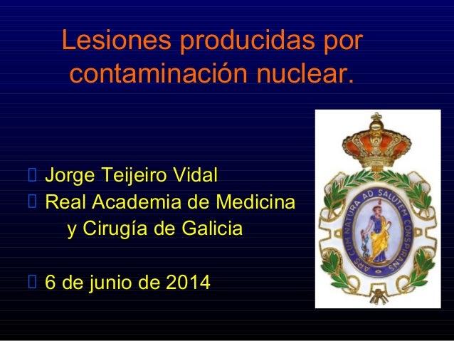 Lesiones producidas por contaminación nuclear. Jorge Teijeiro Vidal Real Academia de Medicina y Cirugía de Galicia 6 de ju...