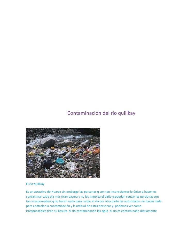 Contaminación del rio quillkayEl rio quillkayEs un atractivo de Huaraz sin embargo las personas q son tan inconscientes lo...