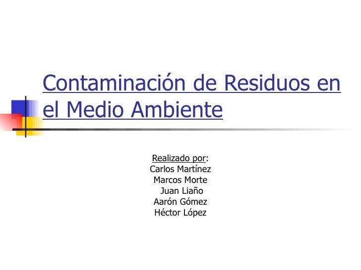 Contaminación de Residuos en el Medio Ambiente Realizado por : Carlos Martínez Marcos Morte Juan Liaño Aarón Gómez Héctor ...