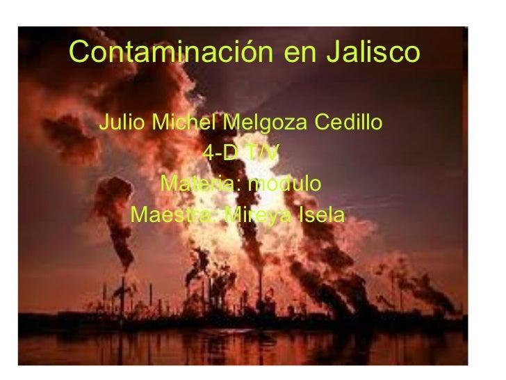 Contaminación en Jalisco   Julio Michel Melgoza Cedillo 4-D T/V Materia: modulo Maestra: Mireya Isela