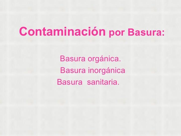 Contaminación   por Basura: Basura orgánica. Basura inorgánica Basura  sanitaria.