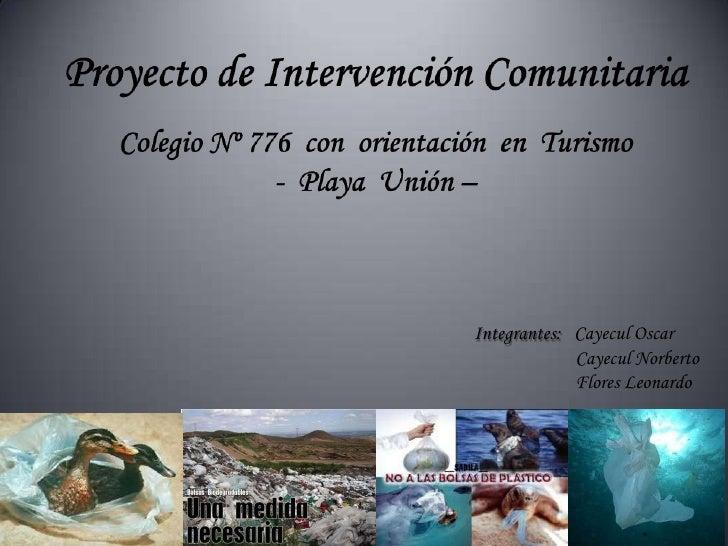 Proyecto de Intervención ComunitariaColegio Nº 776  con  orientación  en  Turismo-  Playa  Unión –<br />Integrantes:   Cay...