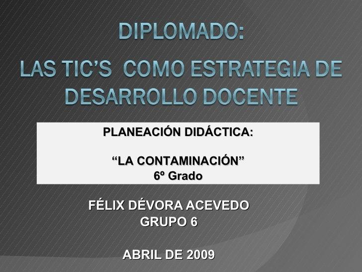 """FÉLIX DÉVORA ACEVEDO GRUPO 6 ABRIL DE 2009 PLANEACIÓN DIDÁCTICA: """" LA CONTAMINACIÓN"""" 6º Grado"""