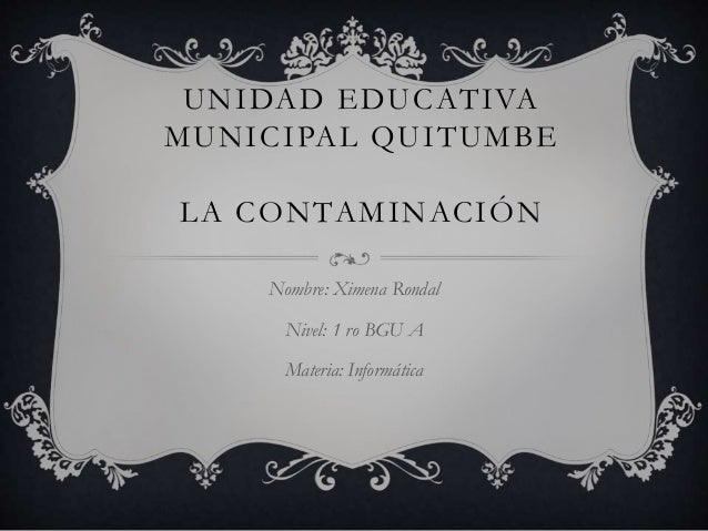 UNIDAD EDUCATIVA MUNICIPAL QUITUMBE LA CONTAMINACIÓN Nombre: Ximena Rondal Nivel: 1 ro BGU A Materia: Informática