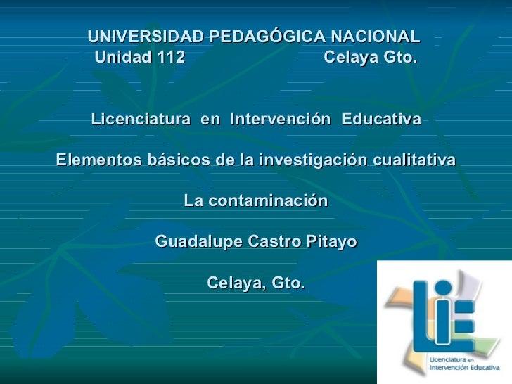 UNIVERSIDAD PEDAGÓGICA NACIONAL  Unidad 112  Celaya Gto. Licenciatura  en  Intervención  Educativa Elementos básicos de la...