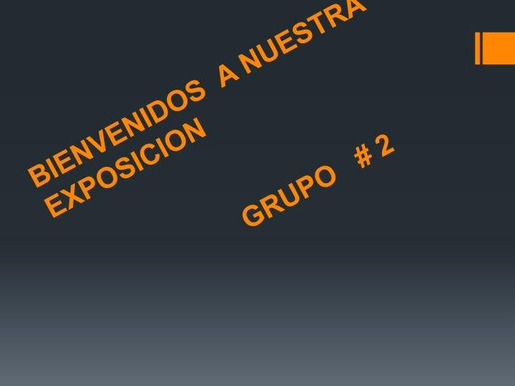 BIENVENIDOS  A NUESTRA EXPOSICION                        GRUPO   # 2<br />