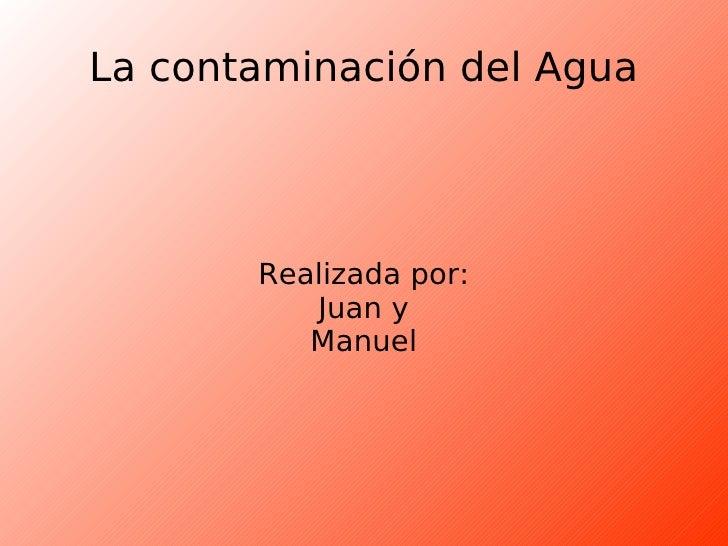 La contaminación del Agua Realizada por: Juan y Manuel