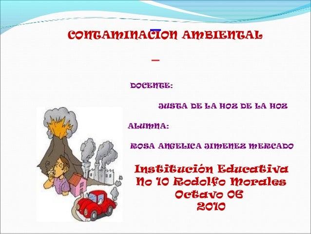 DOCENTE: JUSTA DE LA HOZ DE LA HOZ ALUMNA: ROSA ANGELICA JIMENEZ MERCADO CONTAMINACION AMBIENTAL Institución Educativa No ...
