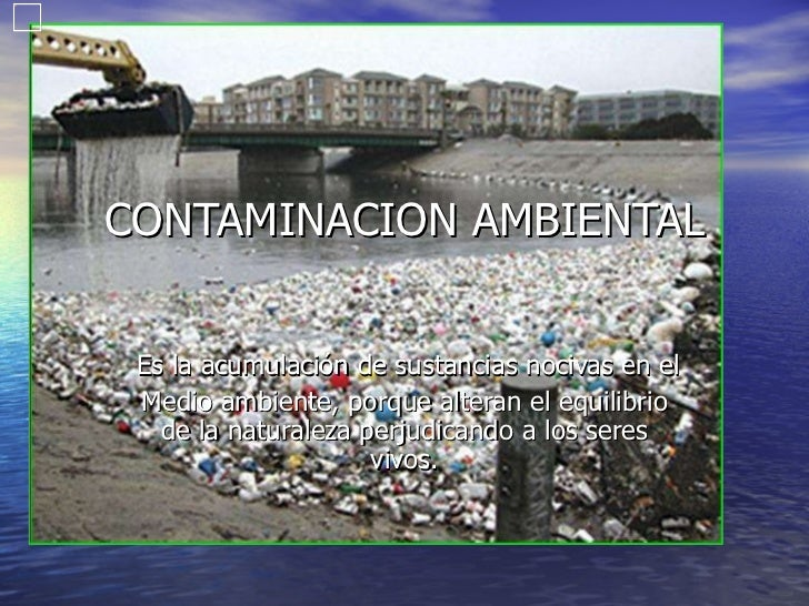 CONTAMINACION AMBIENTAL Es la acumulación de sustancias nocivas en el  Medio ambiente, porque alteran el equilibrio de la ...