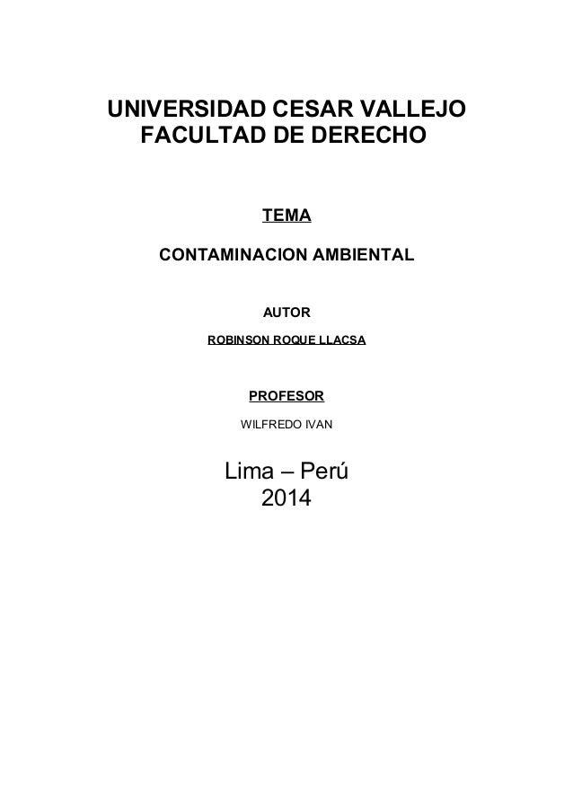 UNIVERSIDAD CESAR VALLEJO FACULTAD DE DERECHO TEMA CONTAMINACION AMBIENTAL AUTOR ROBINSON ROQUE LLACSA  PROFESOR WILFREDO ...