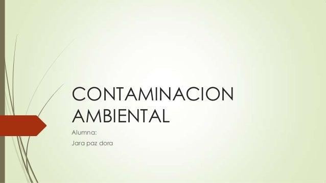 CONTAMINACION AMBIENTAL Alumna: Jara paz dora