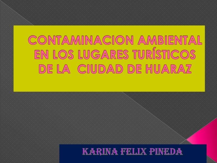 CONTAMINACION AMBIENTAL  EN LOS LUGARES TURÍSTICOS DE LA  CIUDAD DE HUARAZ<br />KARINA FELIX PINEDA<br />