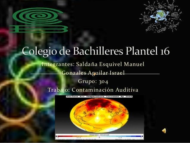 Integrantes: Saldaña Esquivel Manuel Gonzales Aguilar Israel Grupo: 304 Trabajo: Contaminación Auditiva