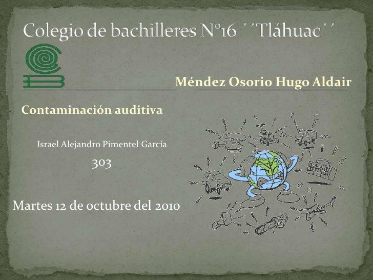 Colegio de bachilleres N°16 ´´Tláhuac´´<br />Méndez Osorio Hugo Aldair<br />Contaminación auditiva<br />Israel Alejandro P...