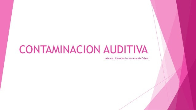 CONTAMINACION AUDITIVA              Alumna: Lizandra Lucero Aranda Cabos