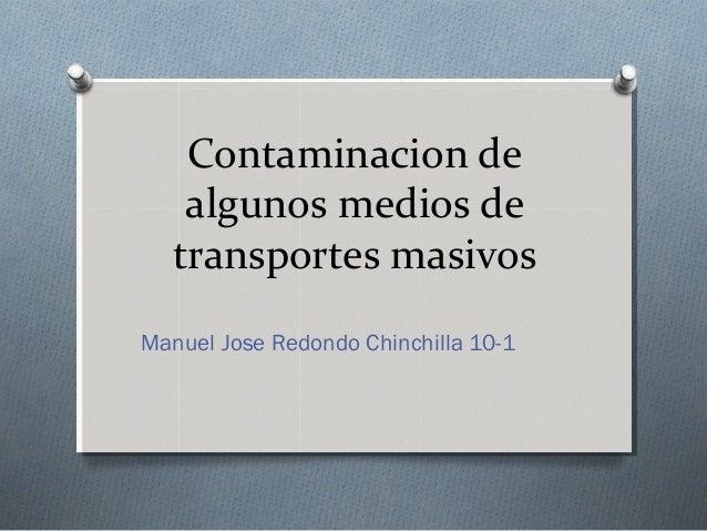 Contaminacion de algunos medios de transportes masivos Manuel Jose Redondo Chinchilla 10-1