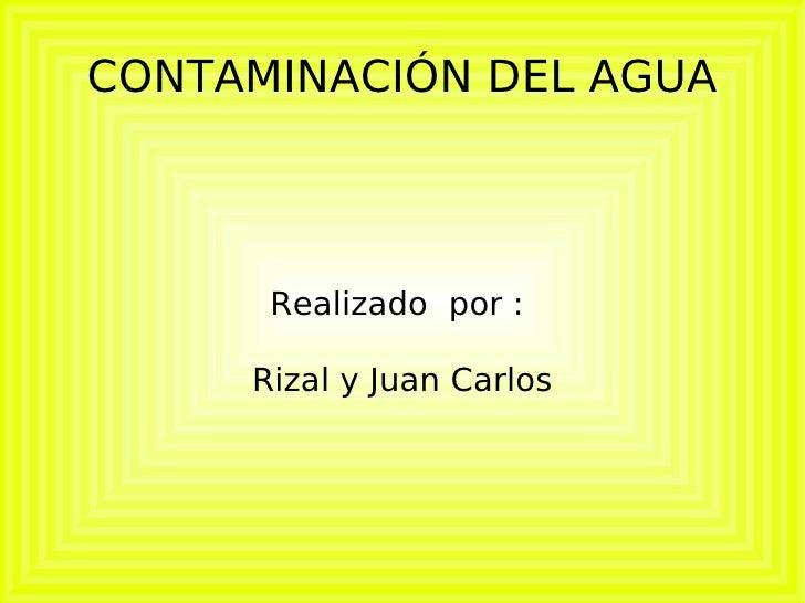 CONTAMINACIÓN DEL AGUA Realizado  por :  Rizal y Juan Carlos