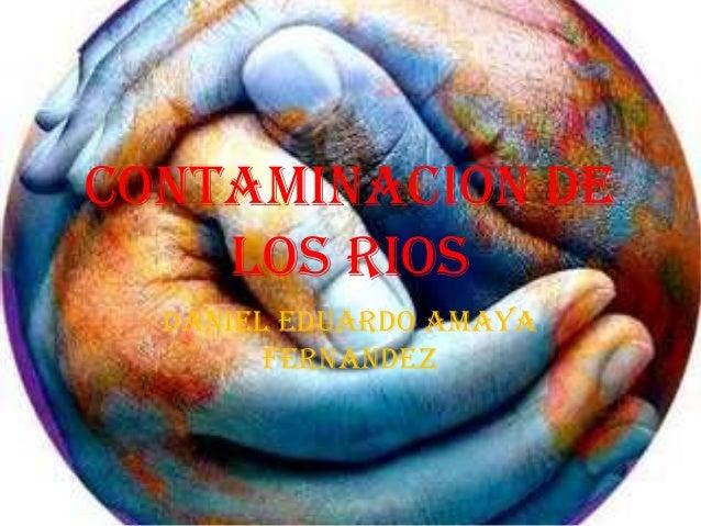 CONTAMINACION DE LOS RIOS DANIEL EDUARDO AMAYA FERNANDEZ