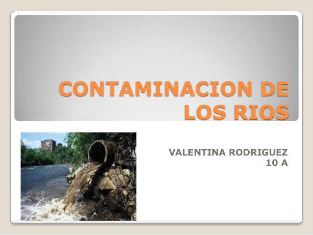 CONTAMINACION DE LOS RIOS VALENTINA RODRIGUEZ 10 A