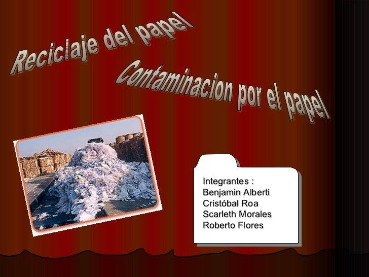 Contaminacion por el papel Reciclaje del papel Integrantes :  Benjamin Alberti Cristóbal Roa Scarleth Morales Roberto Flores