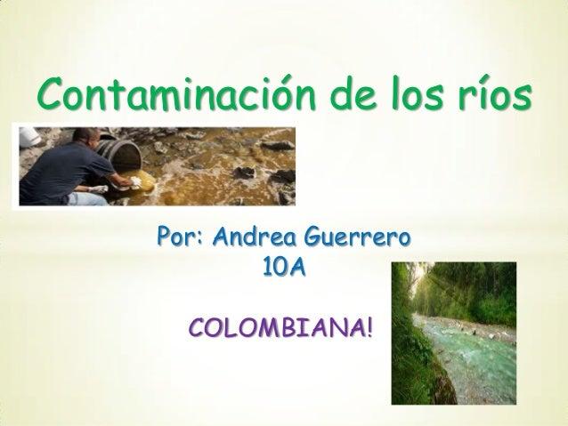 Contaminación de los ríos Por: Andrea Guerrero 10A  COLOMBIANA!
