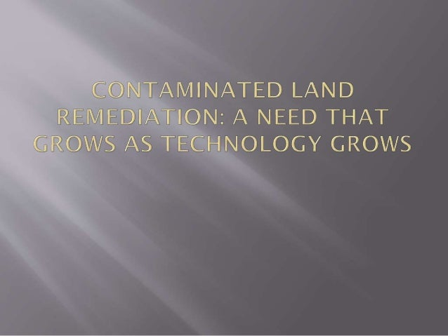 Contaminated land remediation is a problem unique to this 20th- 21st century. But it's also a problem for which we all bea...