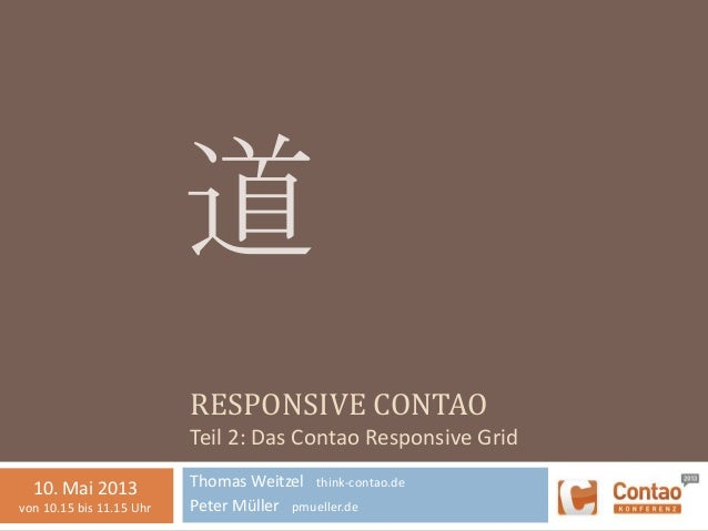 RESPONSIVE CONTAOTeil 2: Das Contao Responsive GridThomas Weitzel think-contao.dePeter Müller pmueller.de道10. Mai 2013von ...