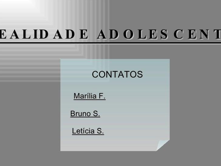 REALIDADE ADOLESCENTE CONTATOS Bruno S. Marília F. Letícia S.
