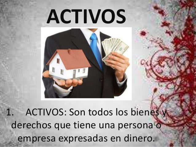 ACTIVOS  1. ACTIVOS: Son todos los bienes y  derechos que tiene una persona o  empresa expresadas en dinero.