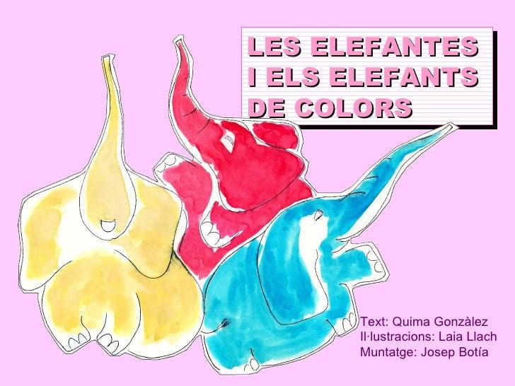 LES ELEFANTES I ELS ELEFANTS DE COLORS Text: Quima Gonzàlez Il·lustracions: Laia Llach Muntatge: Josep Botía