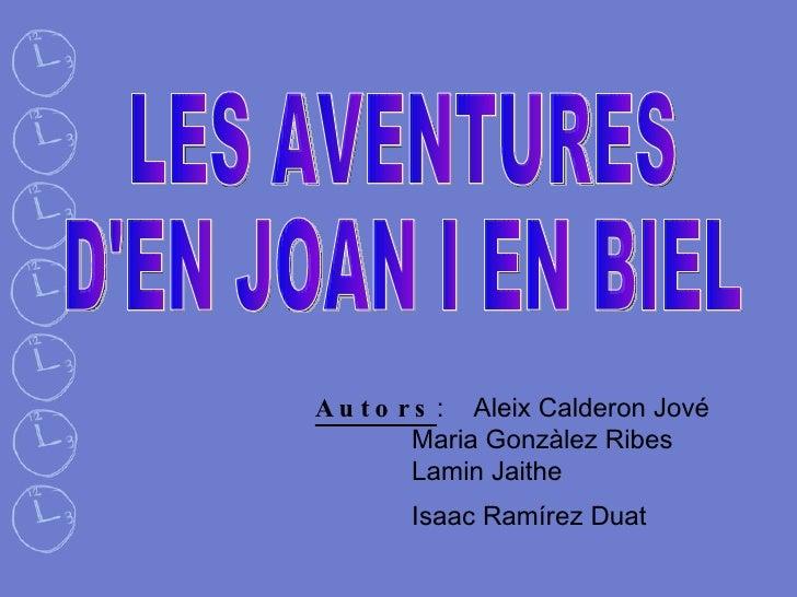 LES AVENTURES D'EN JOAN I EN BIEL Autors :  Aleix Calderon Jové  Maria Gonzàlez Ribes  Lamin Jaithe  Isaac Ramírez Duat