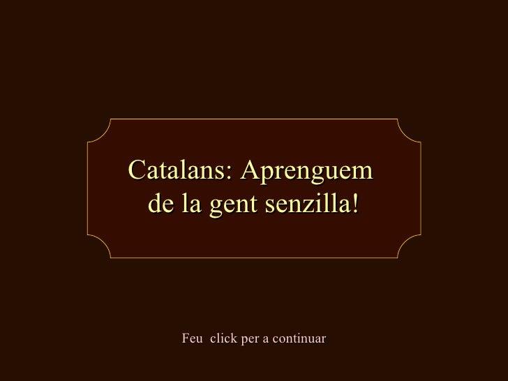 Catalans: Aprenguem  de la gent senzilla! Feu  click per a continuar